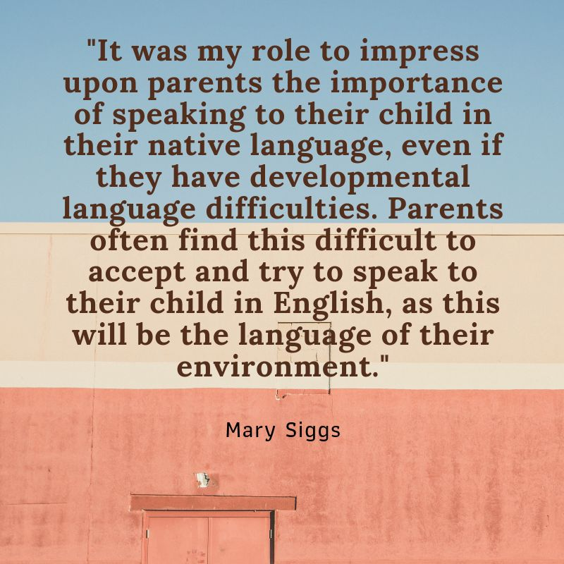 "A quote from Mary set on a red, cream and blue background. ""It was my role to impress upon parents the importance of speaking to their child in their native language, even if they have developmental language difficulties. Parents often find this difficult to accept and try to speak to their child in English, as this will be the language of their environment."""